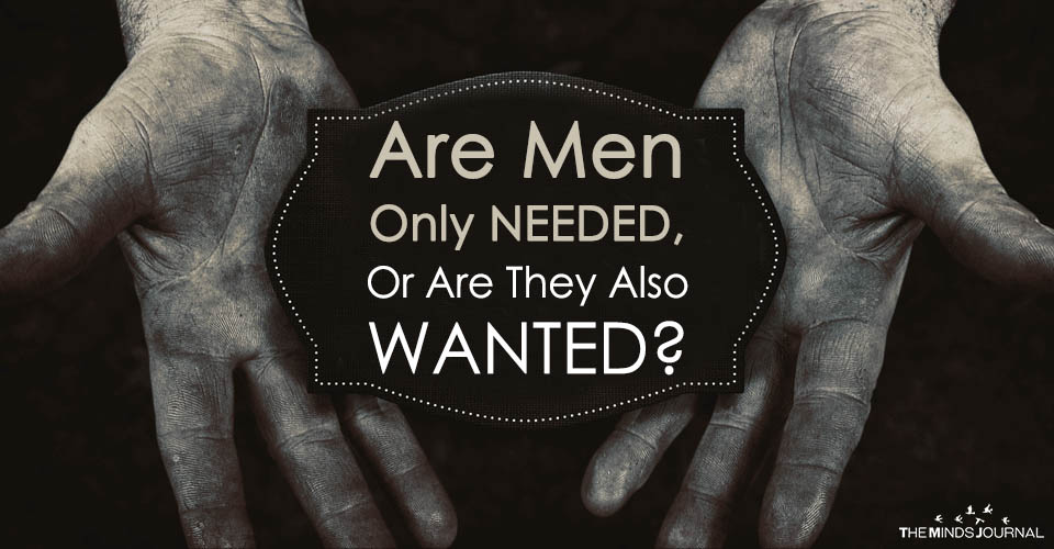 Are Men Only NEEDED, Or Are They Also WANTED?