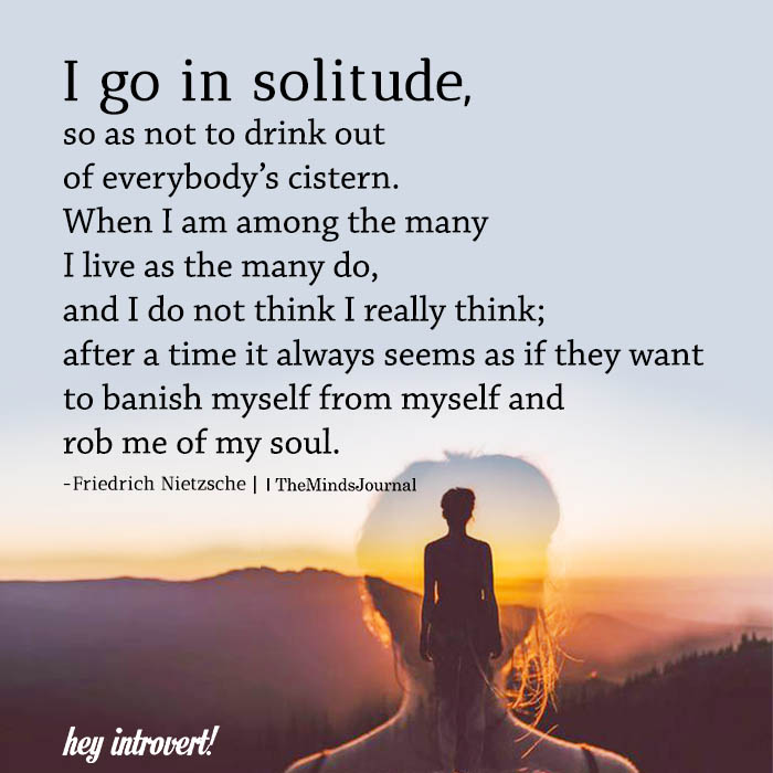 I Go In Solitude, So As Not To Drink Out Of Everybody's Cistern.