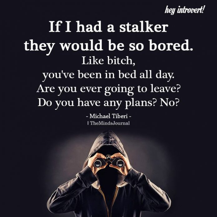 If I had a stalker they would be so bored