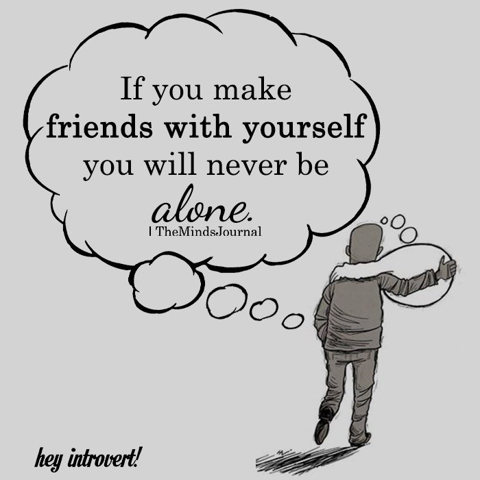 If you make friends with yourself you