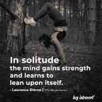 In solitude the mind gains strength