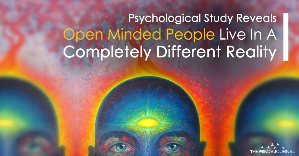 Psychological Study Reveals That Open Minded People Live In A Completely Different Reality