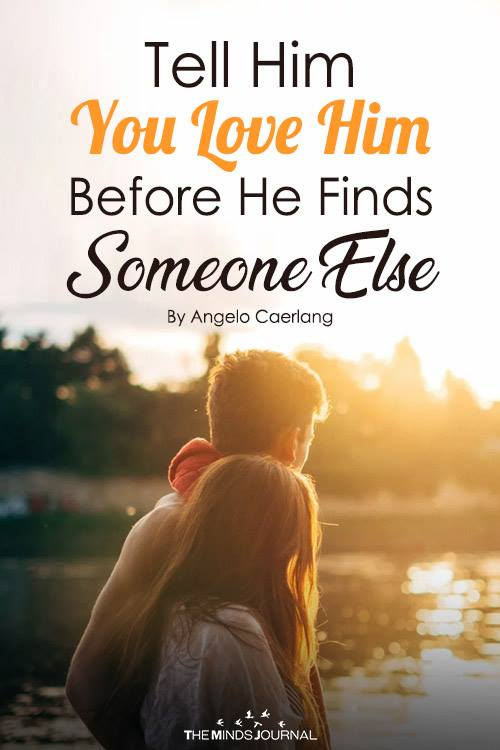 Tell Him You Love Him Before He Finds Someone Else