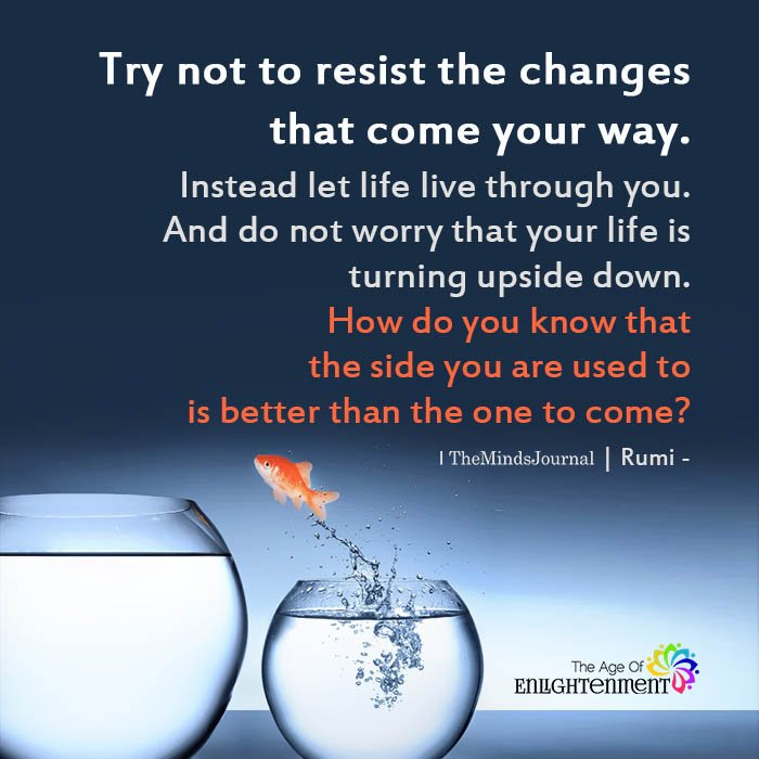 Try not to resist the changes that come your way