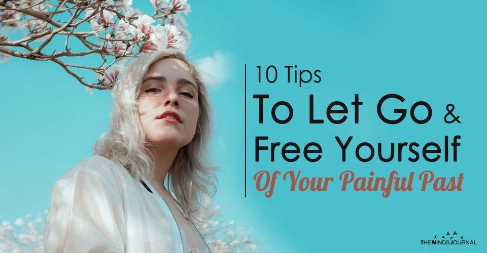 10 Tips To Let Go and Free Yourself Of Your Painful Past