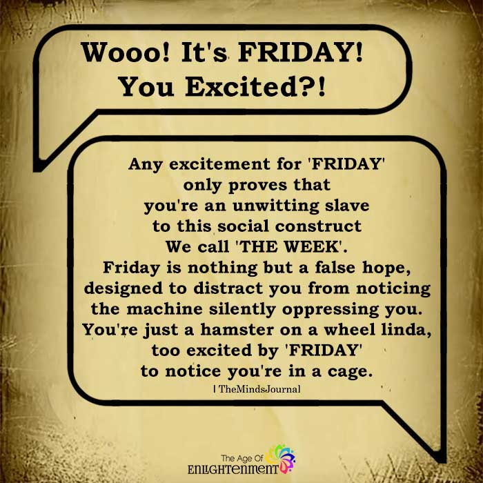 Any excitement for 'friday' only proves that you're an unwitting slave