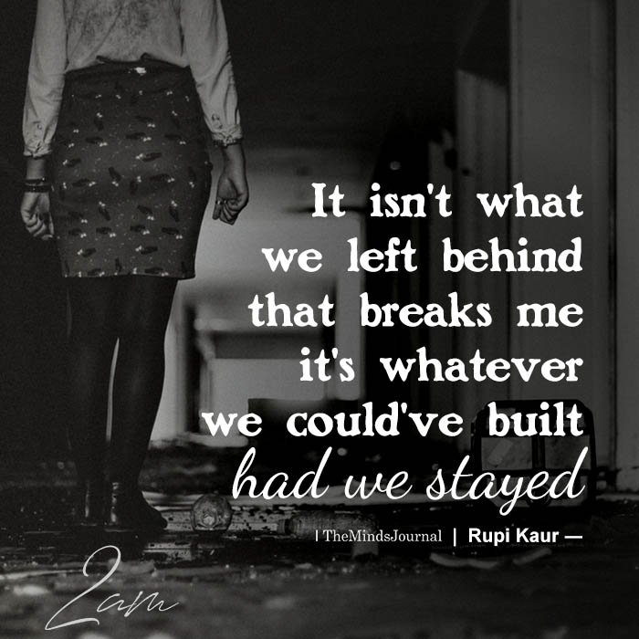 """""""It isn't what we left behind that breaks me it's whatever we could've built had we st"""