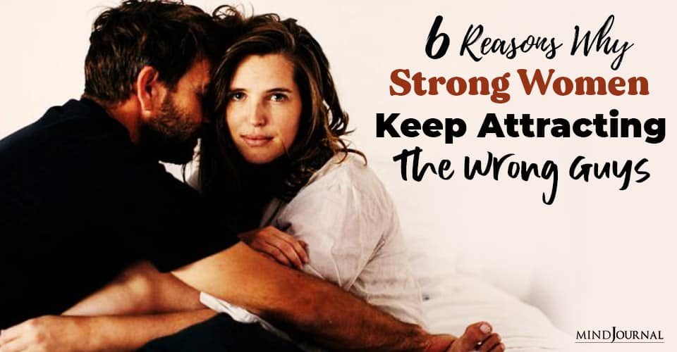 Reasons Why Strong Women Keep Attracting Wrong Guys