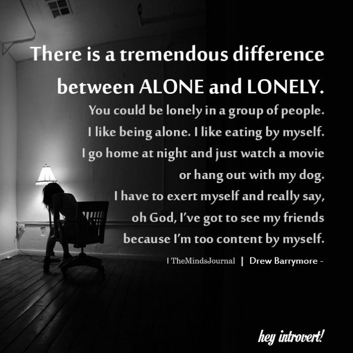 There is a tremendous difference between alone and lonely