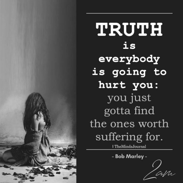 Truth is everybody is going to hurt you