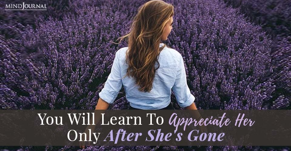 You Will Learn Appreciate Her Only After She's Gone
