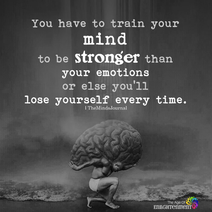 You have to train your mind to be stronger