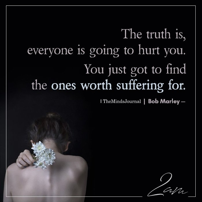 The Truth Is, Everyone Is Going To Hurt You