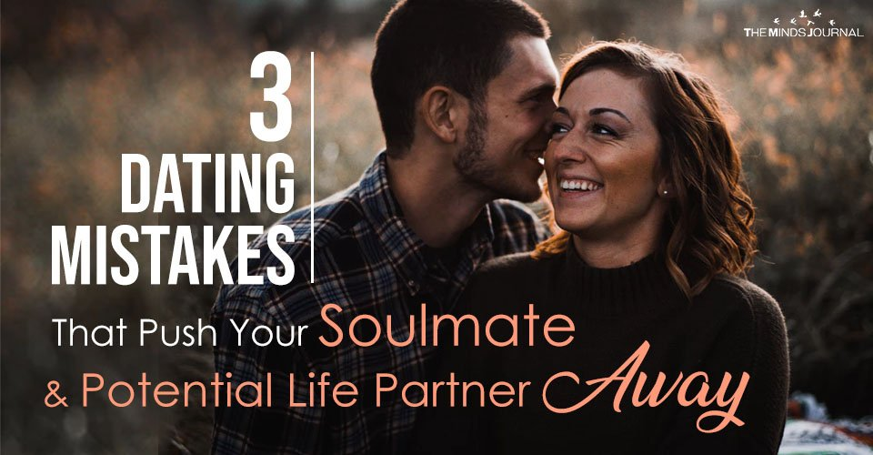 3 Dating Mistakes That Push Your Soulmate and Potential Life Partner Away