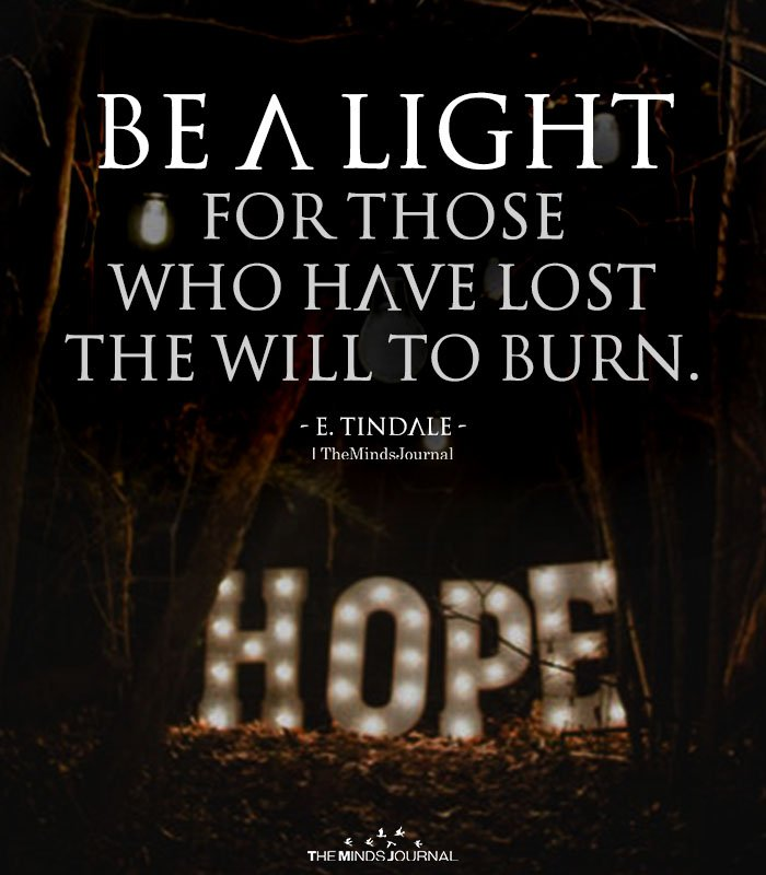 Be a light for those who have lost the will to burn