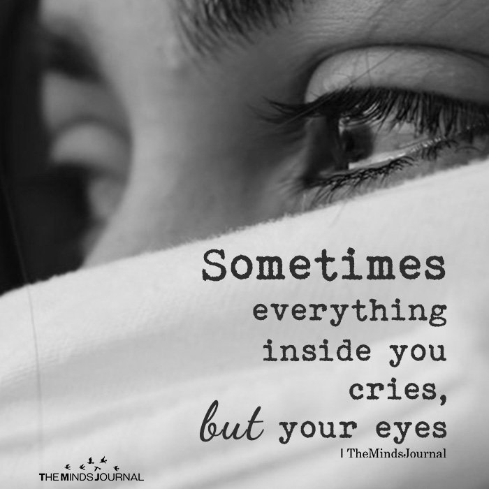 Sometimes everything inside you cries