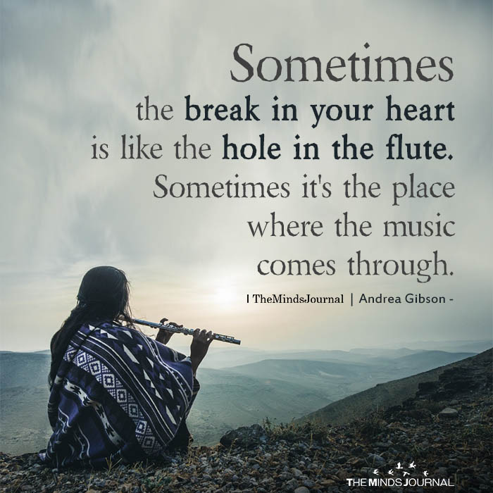 Sometimes the break in your heart is like the hole in the flute