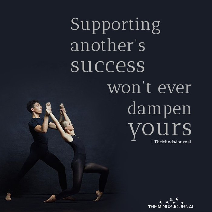 Supporting another's success won't ever dampen yours