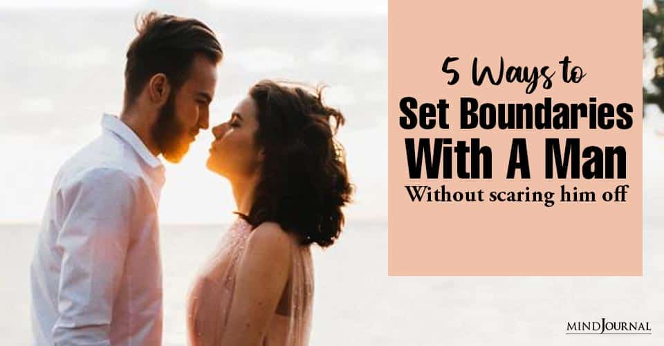 Ways Set Boundaries With Man Without Scaring Him Off