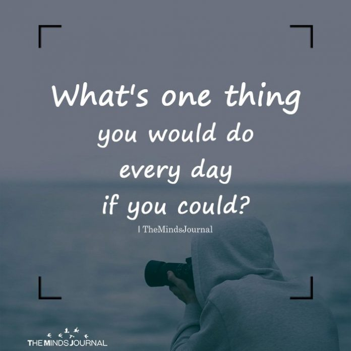 What's one thing you would do every day if you could