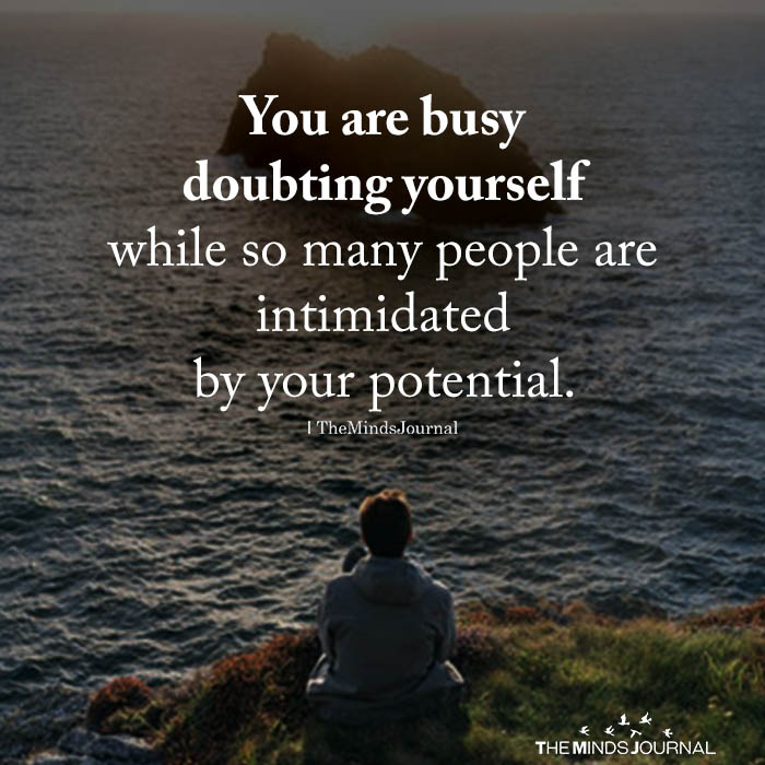 You are busy doubting yourself