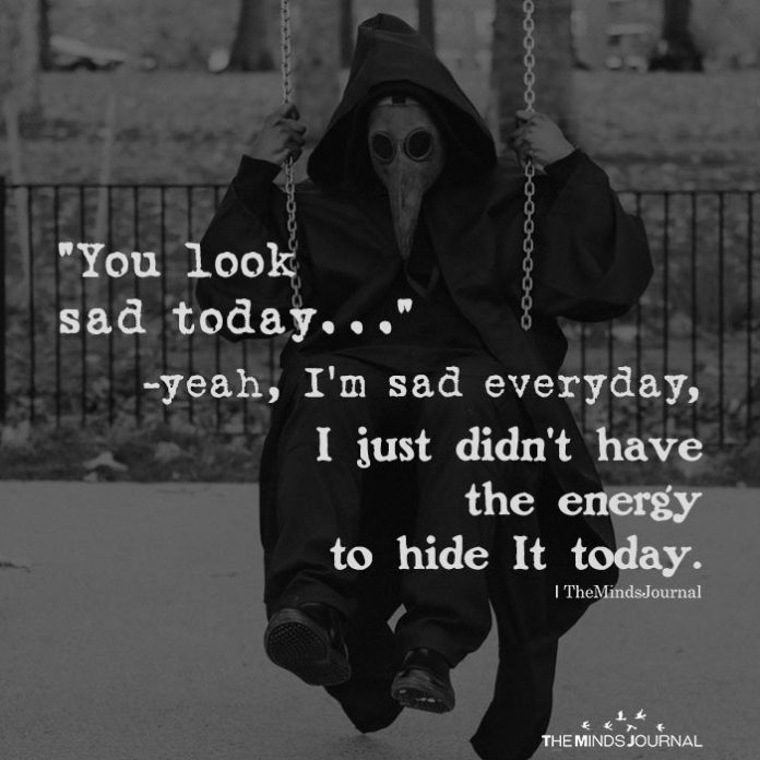 You look sad today