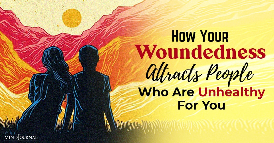 how your woundedness attracts people who are unhealthy for you