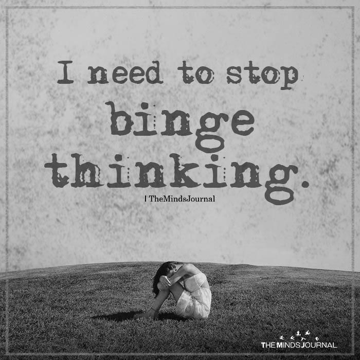 I need to stop binge thinking