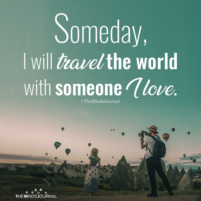 I will travel the world with someone I love