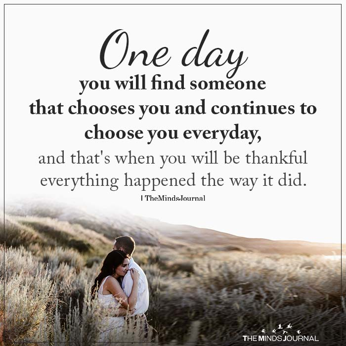 One day you will find someone that chooses you