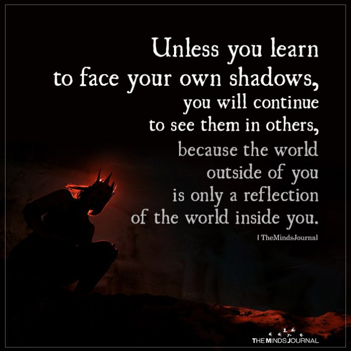 Unless you learn to face your own shadows