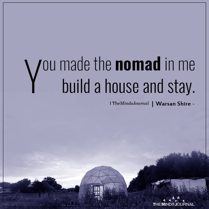 You Made The Nomad In Me Build House And Stay