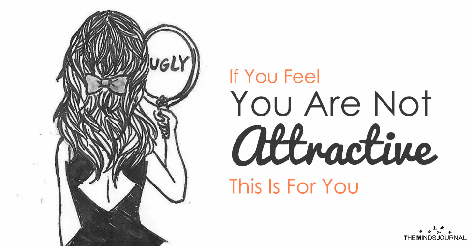 If You Feel You Are Not Attractive – This Is For You