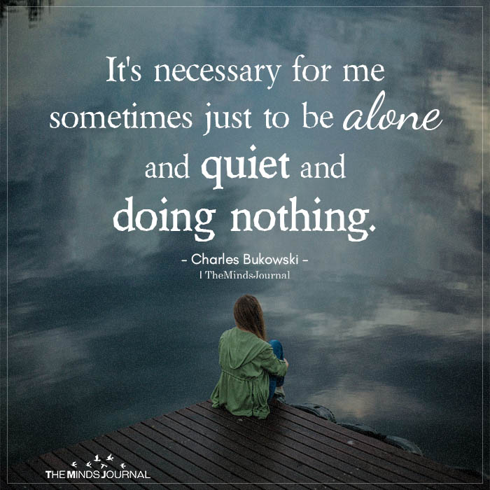 It's Necessary For Me Sometimes Just To Be Alone