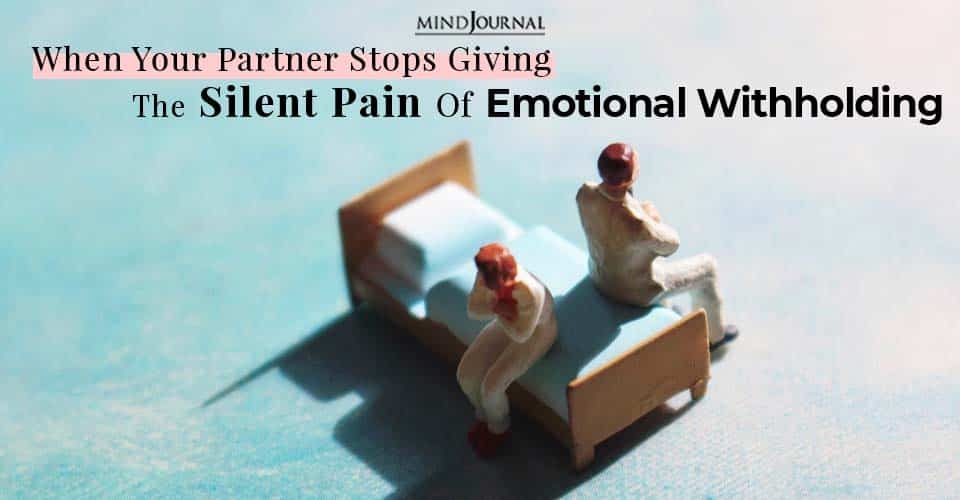 when your partner stops giving the silent pain of emotional withholding