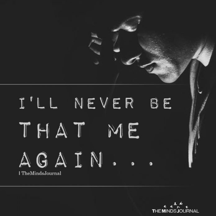 I'll never be that me again