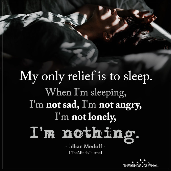 My only relief is to sleep