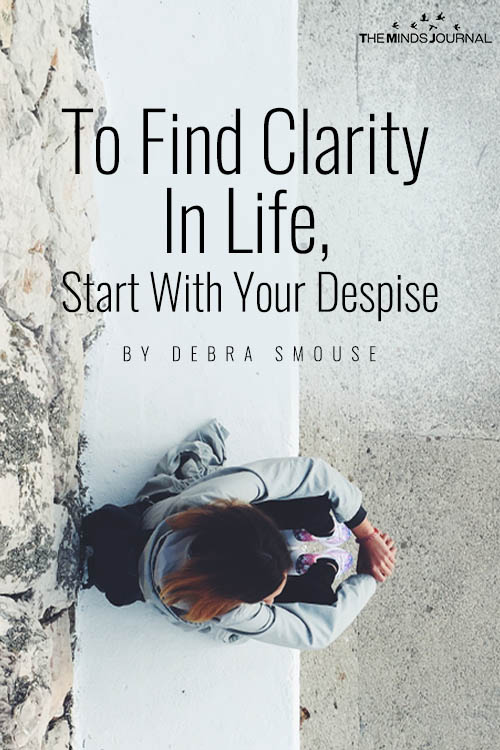 To Find Clarity In Life Start With Your Despise