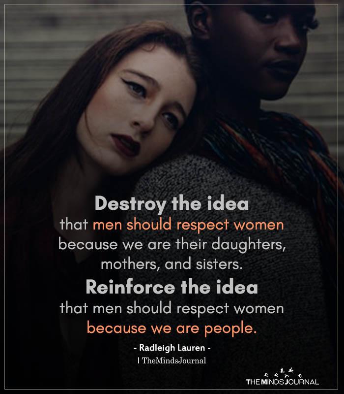 destroy the idea that men should respect woman