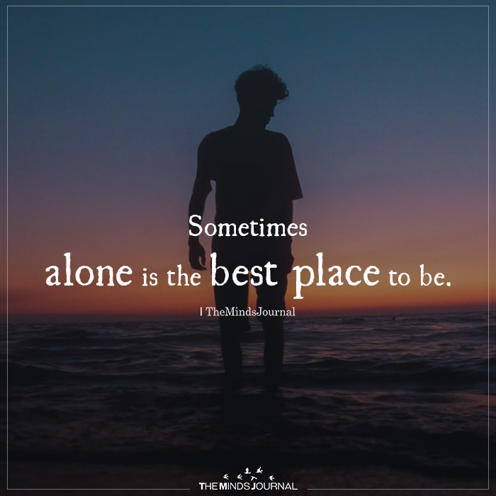 sometimes alone is the best place to be
