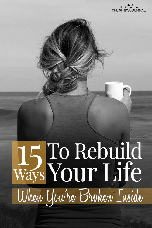 Ways To Rebuild Your Life When You're Broken Inside