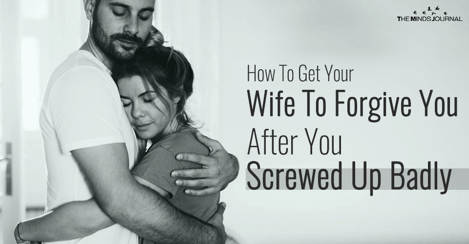How To Get Your Wife To Forgive You After You Screwed Up Badly