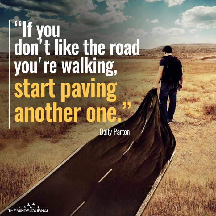 If you dont like the road you are walking