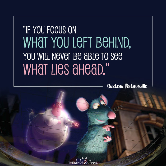 If you focus on what you left behind, you will never be able to see what lies ahead
