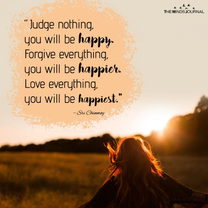 Judge nothing, you will be happy. Forgive everything, you will be happier. Love everything, you will be happiest.