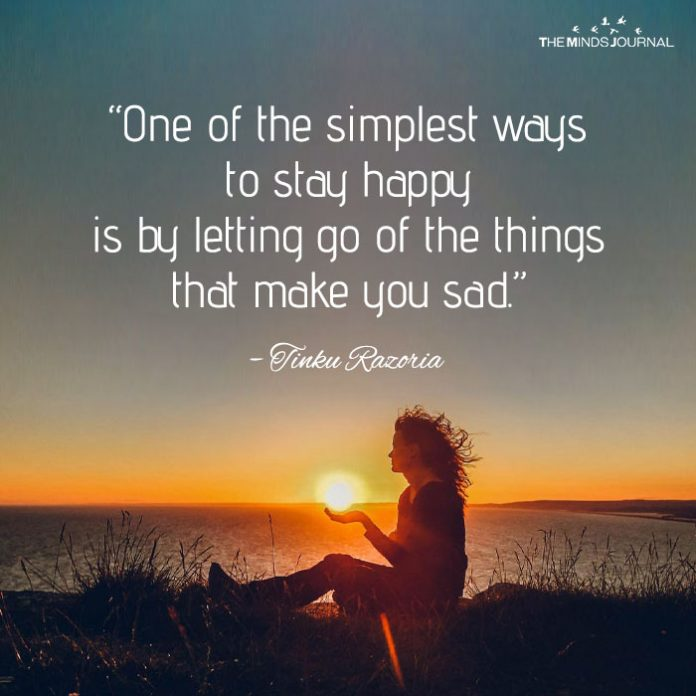 One of the simplest ways to stay happy is by letting go of the things that make you sad.