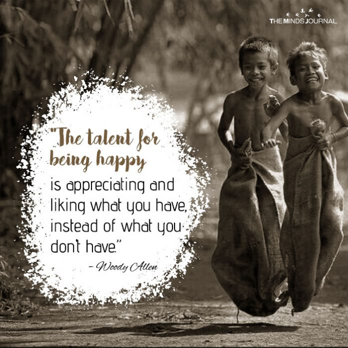 The talent for being happy is appreciating and liking what you have, instead of what you don_t have.