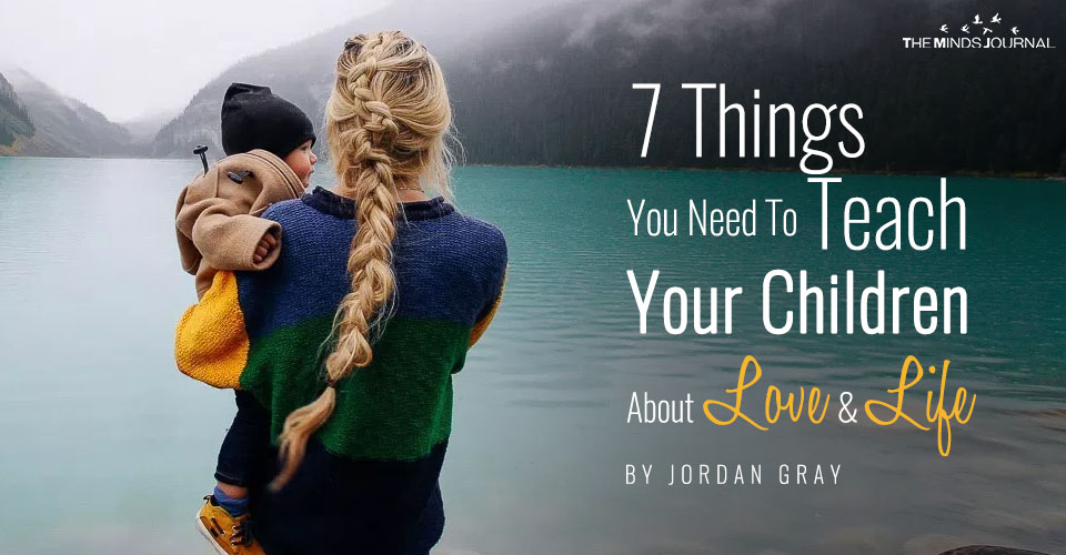 7 Things You Need To Teach Your Children About Love And Life