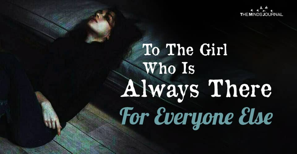 To The Girl Who Is Always There For Everyone Else