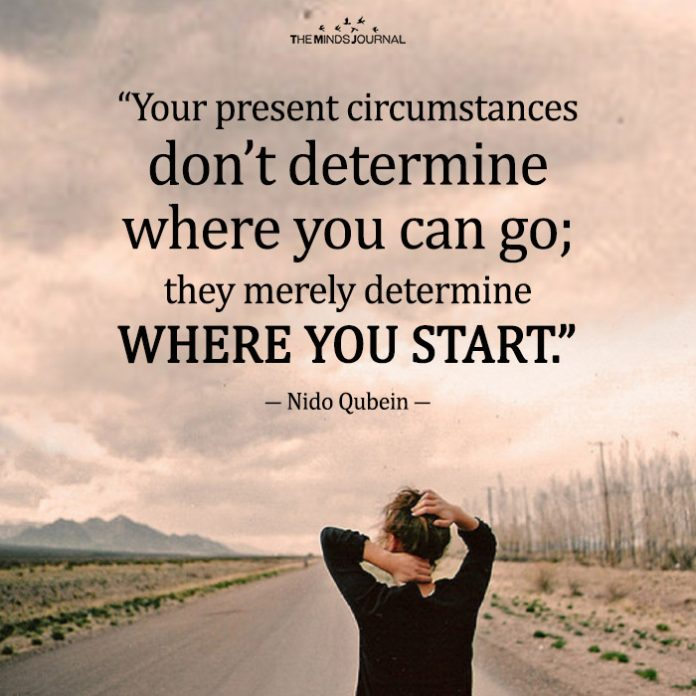 Your present circumstances don't determine where you can go_ they merely determine where you start.